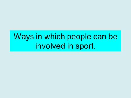 Ways in which people can be involved in sport.. A few of the ways you can be involved in sport: As a player or performer Media Official Coach, instructor.