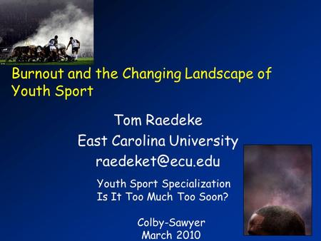 Burnout and the Changing Landscape of Youth Sport Tom Raedeke East Carolina University Youth Sport Specialization Is It Too Much Too Soon?