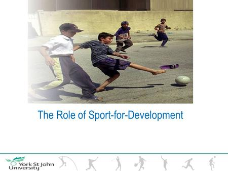 The Role of Sport-for-Development. Sport for Development can be defined as using the power of sport to build on the values of development, such as equity,