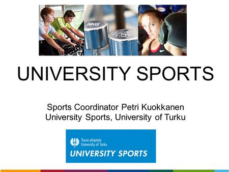 UNIVERSITY SPORTS Sports Coordinator Petri Kuokkanen University Sports, University of Turku.