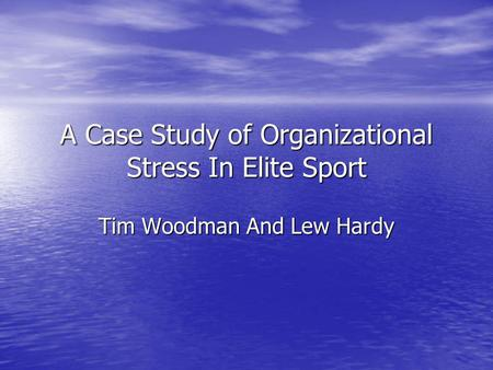 A Case Study of Organizational Stress In Elite Sport Tim Woodman And Lew Hardy.