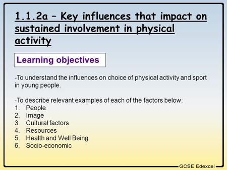 1.1.2a – Key influences that impact on sustained involvement in physical activity Learning objectives -To understand the influences on choice of physical.