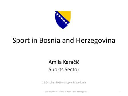 Sport in Bosnia and Herzegovina Amila Karačić Sports Sector 15 October 2010 – Skopje, Macedonia Ministry of Civil Affairs of Bosnia and Herzegovina1.