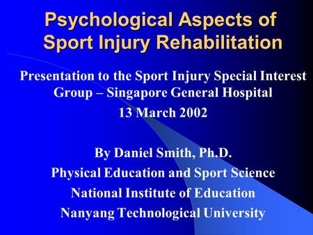 Psychological Aspects of Sport Injury Rehabilitation Presentation to the Sport Injury Special Interest Group – Singapore General Hospital 13 March 2002.