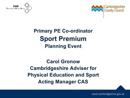 Primary PE Co-ordinator Sport Premium Planning Event Carol Gronow Cambridgeshire Adviser for Physical Education and Sport Acting Manager CAS.