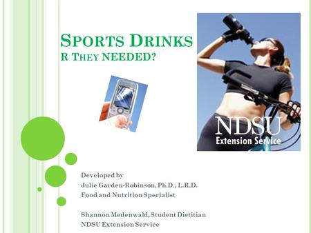 S PORTS D RINKS R T HEY NEEDED? Developed by Julie Garden-Robinson, Ph.D., L.R.D. Food and Nutrition Specialist Shannon Medenwald, Student Dietitian NDSU.