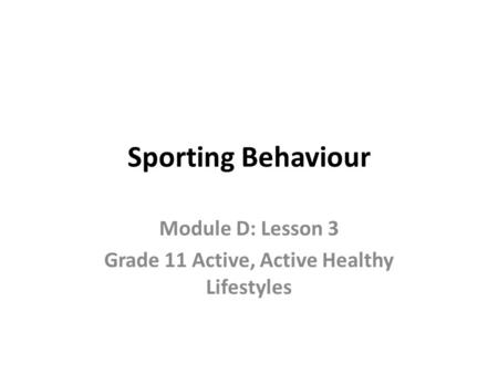 Sporting Behaviour Module D: Lesson 3 Grade 11 Active, Active Healthy Lifestyles.