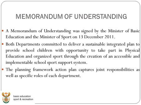 MEMORANDUM OF UNDERSTANDING A Memorandum of Understanding was signed by the Minister of Basic Education and the Minister of Sport on 13 December 2011.