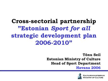 Cross-sectorial partnershipEstonian Sport for all strategic development plan 2006-2010 Kultuuriministeerium Ministry of Culture Tõnu Seil Estonian Ministry.