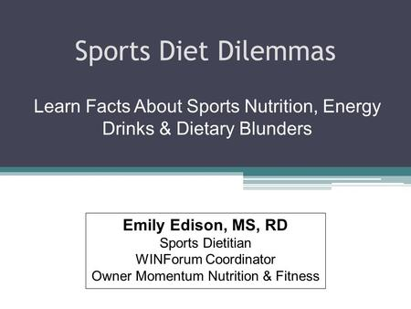 Sports Diet Dilemmas Learn Facts About Sports Nutrition, Energy Drinks & Dietary Blunders Emily Edison, MS, RD Sports Dietitian WINForum Coordinator Owner.