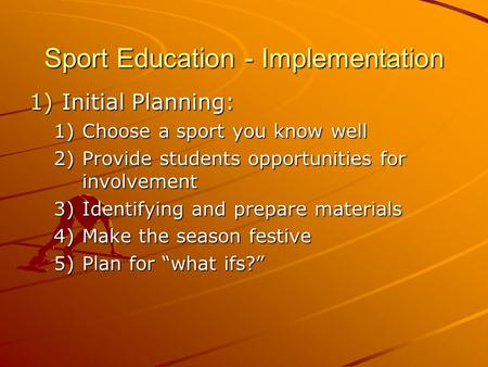 Sport Education - Implementation 1)Initial Planning: 1)Choose a sport you know well 2)Provide students opportunities for involvement 3)Identifying and.