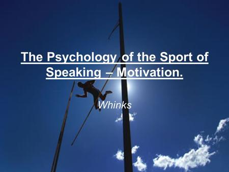 The Psychology of the Sport of Speaking – Motivation. Whinks.