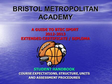 A GUIDE TO BTEC SPORT 2012-2013 EXTENDED CERTIFICATE / DIPLOMA STUDENT HANDBOOK COURSE EXPECTATIONS, STRUCTURE, UNITS AND ASSESSMENT PROCEDURES BRISTOL.
