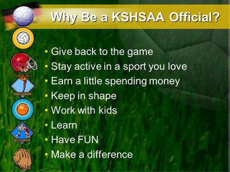 Why Be a KSHSAA Official? Give back to the game Stay active in a sport you love Earn a little spending money Keep in shape Work with kids Learn Have FUN.