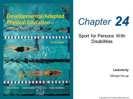 Copyright © 2011 Pearson Education Inc. Lectures by Michael Horvat Leonard Kalakian Ron Croce Virginia Dahlstrom Chapter 24 Sport for Persons With Disabilities.