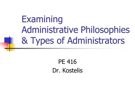 Examining Administrative Philosophies & Types of Administrators PE 416 Dr. Kostelis.