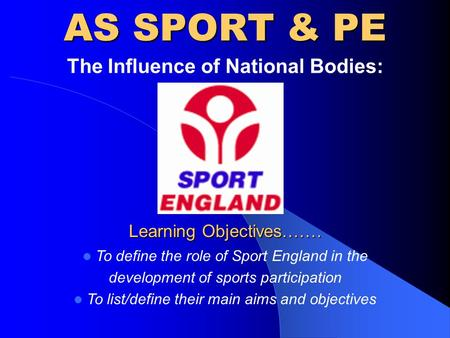 AS SPORT & PE The Influence of National Bodies: Learning Objectives……. To define the role of Sport England in the development of sports participation To.