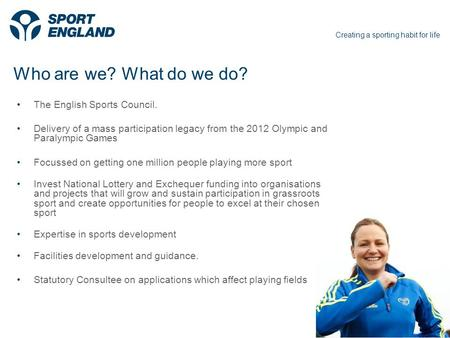 Creating a sporting habit for life Creating sporting opportunities in every community1 Who are we? What do we do? The English Sports Council. Delivery.
