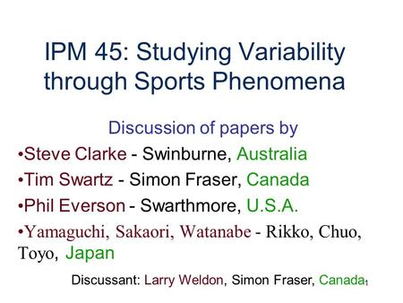 1 IPM 45: Studying Variability through Sports Phenomena Discussion of papers by Steve Clarke - Swinburne, Australia Tim Swartz - Simon Fraser, Canada Phil.