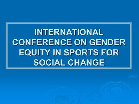 INTERNATIONAL CONFERENCE ON GENDER EQUITY IN SPORTS FOR SOCIAL CHANGE.