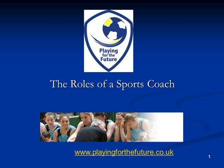 1 www.playingforthefuture.co.uk 1 The Roles of a Sports Coach.