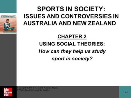 2-1 Copyright 2009 McGraw-Hill Australia Pty Ltd PPTs t/a Sports in Society by Coakley SPORTS IN SOCIETY: ISSUES AND CONTROVERSIES IN AUSTRALIA AND NEW.