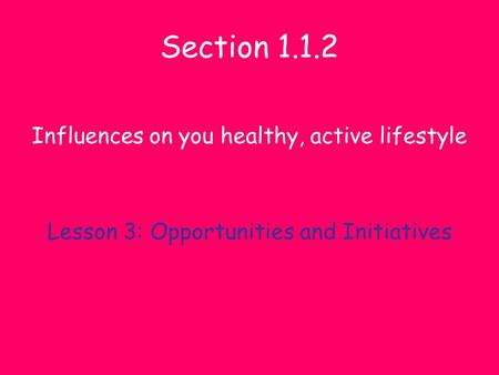 Section 1.1.2 Influences on you healthy, active lifestyle Lesson 3: Opportunities and Initiatives.