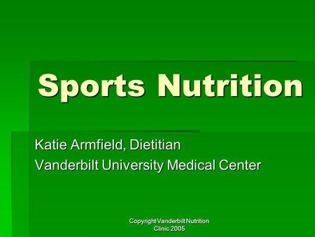 Copyright Vanderbilt Nutrition Clinic 2005 Sports Nutrition Katie Armfield, Dietitian Vanderbilt University Medical Center.
