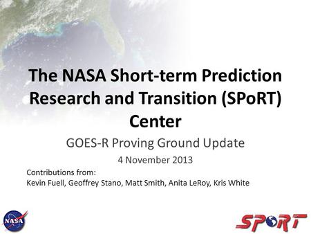 The NASA Short-term Prediction Research and Transition (SPoRT) Center GOES-R Proving Ground Update 4 November 2013 Contributions from: Kevin Fuell, Geoffrey.