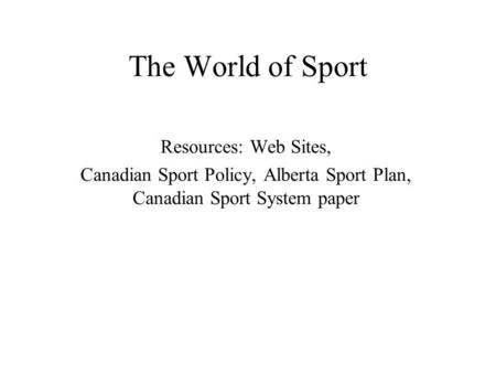 The World of Sport Resources: Web Sites, Canadian Sport Policy, Alberta Sport Plan, Canadian Sport System paper.
