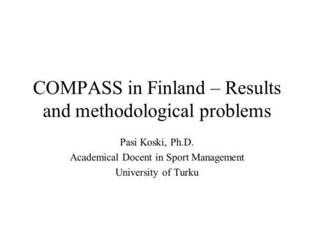 COMPASS in Finland – Results and methodological problems Pasi Koski, Ph.D. Academical Docent in Sport Management University of Turku.