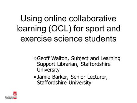 Using online collaborative learning (OCL) for sport and exercise science students »Geoff Walton, Subject and Learning Support Librarian, Staffordshire.