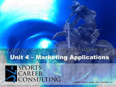 Unit 4 – Marketing Applications Copyright © 2010 by Sports Career Consulting, LLC.