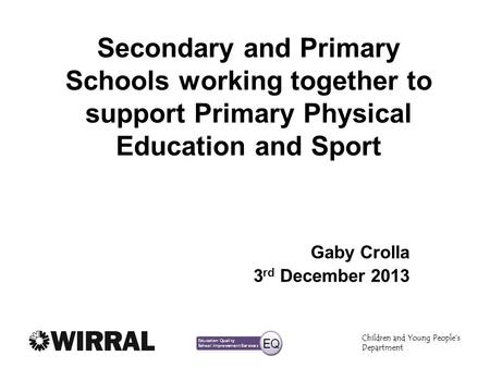 Children and Young Peoples Department Secondary and Primary Schools working together to support Primary Physical Education and Sport Gaby Crolla 3 rd December.
