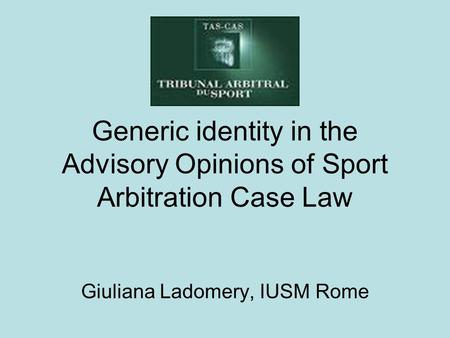Generic identity in the Advisory Opinions of Sport Arbitration Case Law Giuliana Ladomery, IUSM Rome.