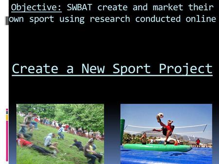 Objective: SWBAT create and market their own sport using research conducted online Create a New Sport Project.