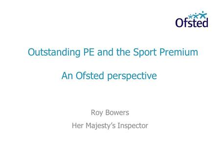 Outstanding PE and the Sport Premium An Ofsted perspective Roy Bowers Her Majestys Inspector.