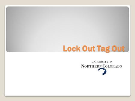 Lock Out Tag Out UNIVERSITY of N ORTHERN C OLORADO.