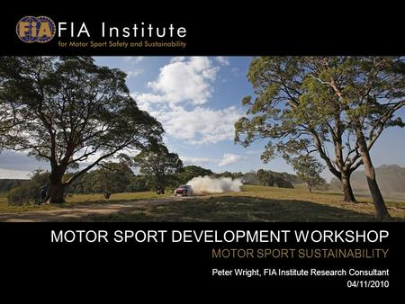 MOTOR SPORT DEVELOPMENT WORKSHOP MOTOR SPORT SUSTAINABILITY Peter Wright, FIA Institute Research Consultant 04/11/2010.