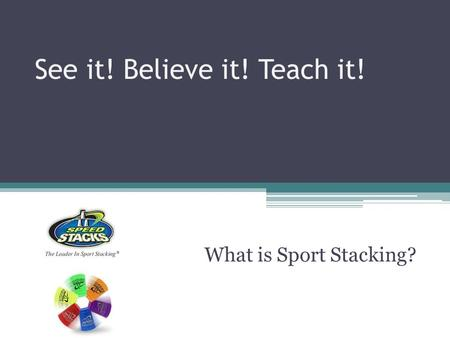 See it! Believe it! Teach it! What is Sport Stacking?