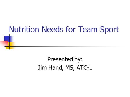Nutrition Needs for Team Sport Presented by: Jim Hand, MS, ATC-L.