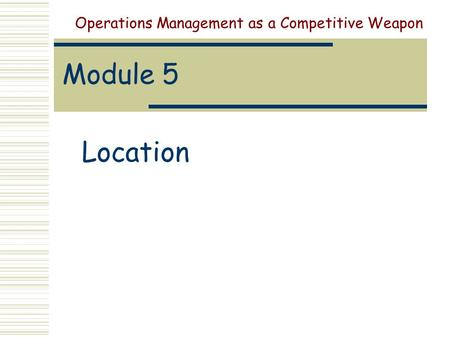Module 5 Location Operations Management as a Competitive Weapon.