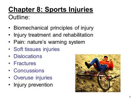 1 Chapter 8: Sports Injuries Outline: Biomechanical principles of injury Injury treatment and rehabilitation Pain: natures warning system Soft tissues.