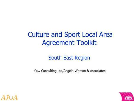 Culture and Sport Local Area Agreement Toolkit South East Region Yew Consulting Ltd/Angela Watson & Associates.