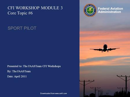 Presented to: The FAASTeam CFI Workshops By: The FAASTeam Date: April 2011 Federal Aviation Administration CFI WORKSHOP MODULE 3 Core Topic #6 SPORT PILOT.