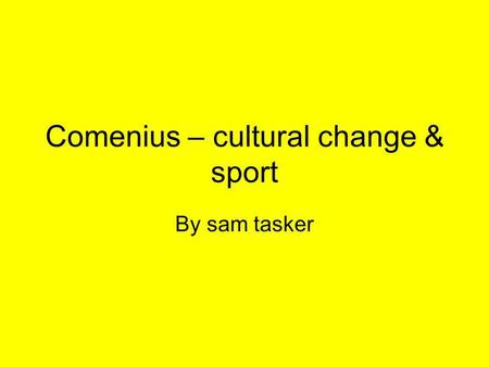 Comenius – cultural change & sport By sam tasker.