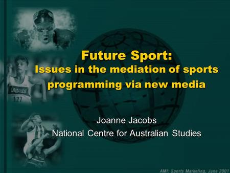 Future Sport: Issues in the mediation of sports programming via new media Joanne Jacobs National Centre for Australian Studies.