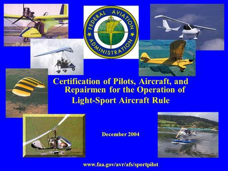 Certification of Pilots, Aircraft, and Repairmen for the Operation of Light-Sport Aircraft Rule December 2004 www.faa.gov/avr/afs/sportpilot.