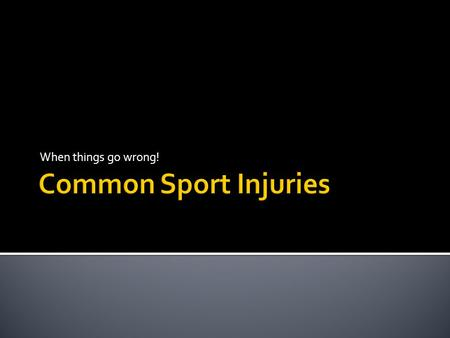 When things go wrong! Common Sport Injuries.