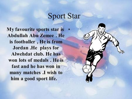 Sport Star.My favourite sports star is Abdullah Abu Zemee. He is footballer, He is from Jordan.He plays for Alwehdat club. He has won lots of medals.